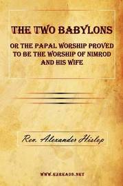 The Two Babylons or the Papal Worship Proved to Be the Worship of Nimrod and His Wife by Alexander Hislop
