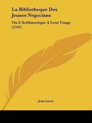 La Bibliotheque Des Jeunes Negocians: Ou L'Arithmetique A Leur Usage (1747) by Jean Larue image