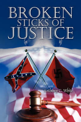 Broken Sticks of Justice by Anthony Curtis White