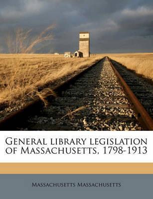 General Library Legislation of Massachusetts, 1798-1913 by Massachusetts Massachusetts