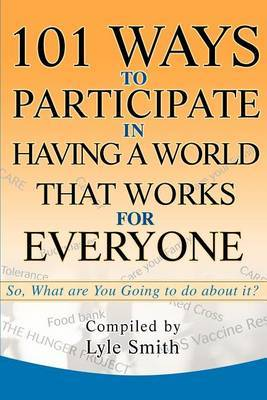101 Ways to Participate in Having a World That Works for Everyone: So, What Are You Going to Do about It? by Lyle Benson Smith image