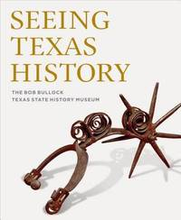 Seeing Texas History by The Bob Bullock Texas State History Museum