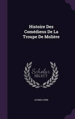Histoire Des Comediens de La Troupe de Moliere by Alfred Copin