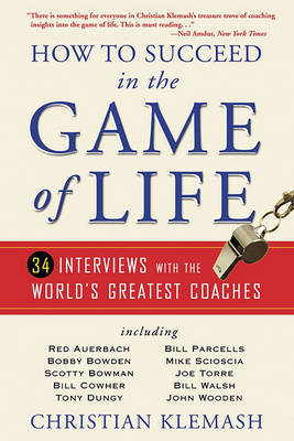 How to Succeed in the Game of Life: 34 Interviews with the World's Greatest Coaches by Christian Klemash
