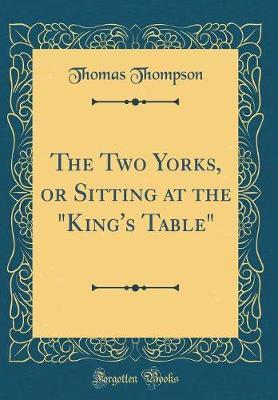 "The Two Yorks, or Sitting at the ""king's Table"" (Classic Reprint) by Thomas Thompson"