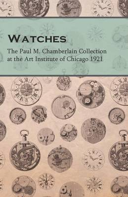 Watches - The Paul M. Chamberlain Collection at the Art Institute of Chicago 1921 by Anon