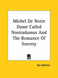 Michel de Notre Dame Called Nostradamus and the Romance of Sorcery by Sax Rohmer