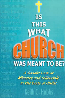 "Is That What ""Church"" Was Meant to Be?: A Candid Look at Ministry and Fellowship in the Body of Christ by Keith C. Hubbs"