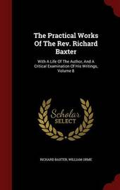 The Practical Works of the REV. Richard Baxter by Richard Baxter