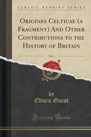 Origines Celticae (a Fragment) and Other Contributions to the History of Britain, Vol. 1 (Classic Reprint) by Edwin Guest