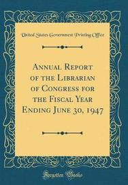 Annual Report of the Librarian of Congress for the Fiscal Year Ending June 30, 1947 (Classic Reprint) by United States Government Printin Office
