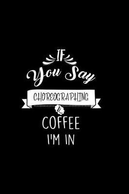 If You Say Choreographing and Coffee I'm In by Chadam Journals