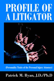 Profile of a Litigator: (Personality Traits of the Personal Injury Attorney) by Patrick M Ryan