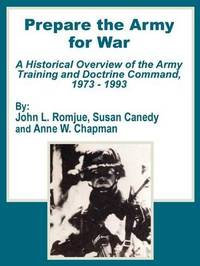 Prepare the Army for War: A Historical Overview of the Army Training and Doctrine Command, 1973 - 1993 by John L Romjue image