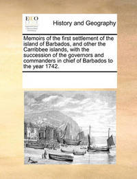 Memoirs of the First Settlement of the Island of Barbados, and Other the Carribbee Islands, with the Succession of the Governors and Commanders in Chief of Barbados to the Year 1742. by Multiple Contributors