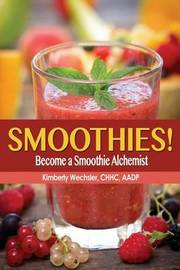 Smoothies! Become a Smoothie Alchemist by Kimberly Wechsler