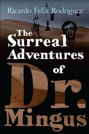 The Surreal Adventures of Dr. Mingus by Jesus Ricardo Felix Rodriguez