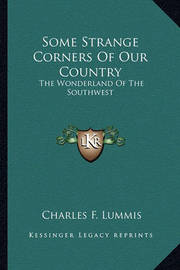 Some Strange Corners of Our Country: The Wonderland of the Southwest by Charles F Lummis