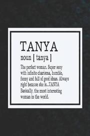 Tanya Noun [ Tanya ] the Perfect Woman Super Sexy with Infinite Charisma, Funny and Full of Good Ideas. Always Right Because She Is... Tanya by Day Writing Journals