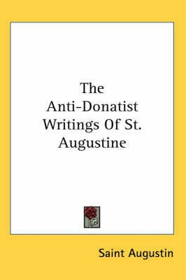 The Anti-Donatist Writings of St. Augustine by Saint Augustine