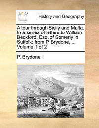 A Tour Through Sicily and Malta. in a Series of Letters to William Beckford, Esq. of Somerly in Suffolk; From P. Brydone, ... Volume 1 of 2 by P Brydone image