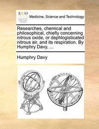 Researches, Chemical and Philosophical, Chiefly Concerning Nitrous Oxide, or Dephlogisticated Nitrous Air, and Its Respiration. by Humphry Davy, by Humphry Davy