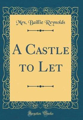 A Castle to Let (Classic Reprint) by Mrs Baillie Reynolds