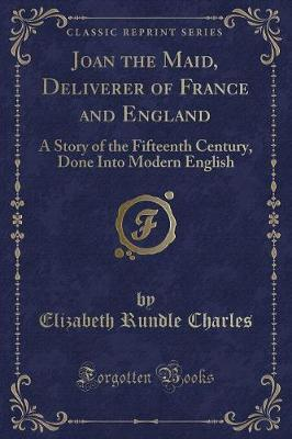Joan the Maid, Deliverer of France and England by Elizabeth Rundle Charles
