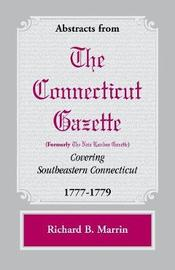Abstracts from the Connecticut [formerly New London] Gazette Covering Southeastern Connecticut, 1777-1779 by Richard B. Marrin