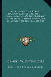 Address and Poem Read at Bowdoin College June, 1907, in Commemoration of the Centenary of the Birth of Henry Wadsworth Longfellow of the Class of 1825 by Samuel Valentine Cole