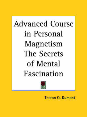 Advanced Course in Personal Magnetism the Secrets of Mental Fascination by Theron Q Dumont