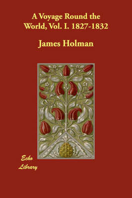 A Voyage Round the World, Vol. I. 1827-1832 by James Holman