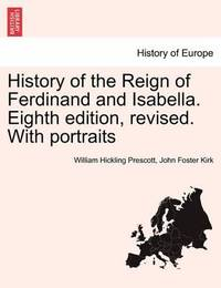 History of the Reign of Ferdinand and Isabella. Eighth Edition, Revised. with Portraits by William Hickling Prescott