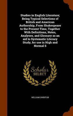 Studies in English Literature; Being Typical Selections of British and American Authorship, from Shakespeare to the Present Time, Together with Definitions, Notes, Analyses, and Glossary as an Aid to Systematic Literary Study, for Use in High and Normal S by William Swinton