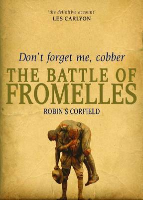 Don't Forget Me, Cobber: The Battle of Fromelles by Robin S. Corfield