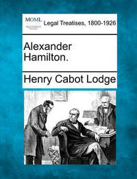 Alexander Hamilton. by Henry Cabot Lodge