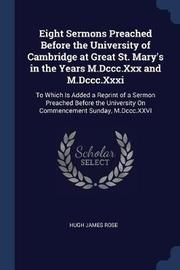 Eight Sermons Preached Before the University of Cambridge at Great St. Mary's in the Years M.DCCC.XXX and M.DCCC.XXXI by Hugh James Rose