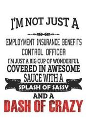 I'm Not Just A Employment Insurance Benefits Control Officer I'm Just A Big Cup Of Wonderful Covered In Awesome Sauce With A Splash Of Sassy And A Dash Of Crazy by Creacom Notebooks image