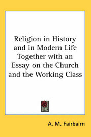 Religion in History and in Modern Life Together with an Essay on the Church and the Working Class by A M Fairbairn image