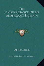 The Luckey Chance or an Alderman's Bargain by Aphra Behn
