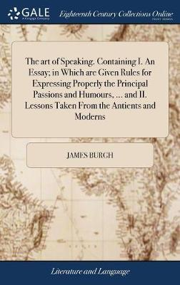 The Art of Speaking. Containing I. an Essay; In Which Are Given Rules for Expressing Properly the Principal Passions and Humours, ... and II. Lessons Taken from the Antients and Moderns by James Burgh