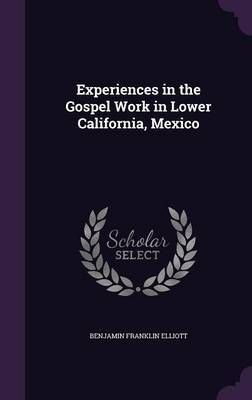 Experiences in the Gospel Work in Lower California, Mexico by Benjamin Franklin Elliott image
