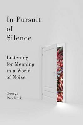 In Pursuit of Silence: Listening for Meaning in a World of Noise by George Prochnik image