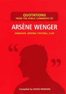 Quotations from the Public Comments of Arsene Wenger: Manager Arsenal Football Club by David Manson