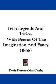 Irish Legends And Lyrics: With Poems Of The Imagination And Fancy (1858) by Denis Florence Mac Carthy