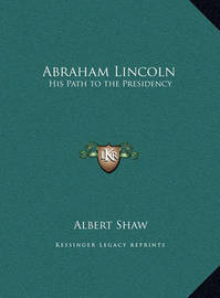 Abraham Lincoln Abraham Lincoln: His Path to the Presidency His Path to the Presidency by Albert Shaw