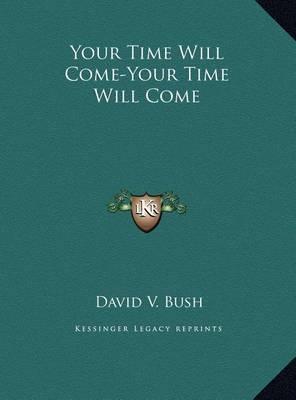 Your Time Will Come-Your Time Will Come Your Time Will Come-Your Time Will Come by David V. Bush