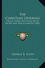 The Christian Offering: Lyrical Poems and Prose Pieces, Sacred and Miscellaneous (1842) by George B Scott
