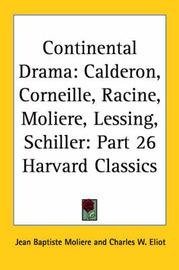 Continental Drama: Calderon, Corneille, Racine, Moliere, Lessing, Schiller: Vol. 26 Harvard Classics (1910): v.26 by . Moliere