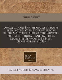 Argalus and Parthenia as It Hath Been Acted at the Court Before Their Maiesties: And at the Private-House in Drury-Lane, by Their Maiesties Servants. by Hen. Glapthorne. (1639) by Sir Philip Sidney, Sir